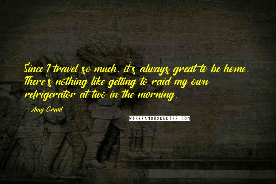 Amy Grant quotes: Since I travel so much, it's always great to be home. There's nothing like getting to raid my own refrigerator at two in the morning.