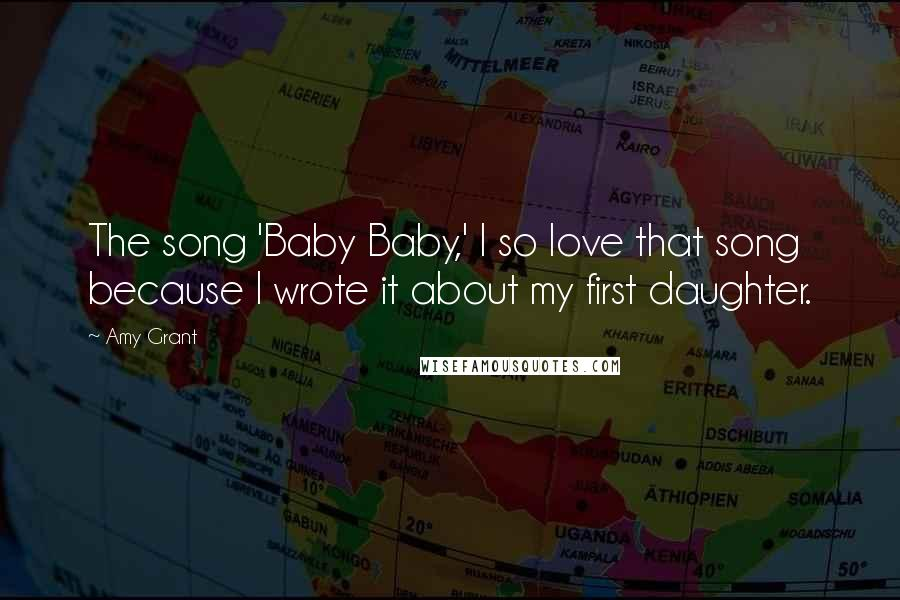 Amy Grant quotes: The song 'Baby Baby,' I so love that song because I wrote it about my first daughter.
