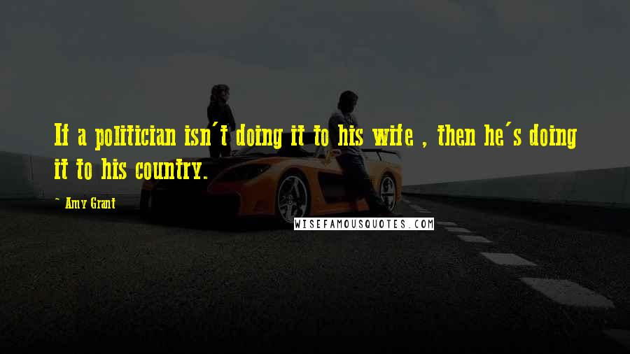 Amy Grant quotes: If a politician isn't doing it to his wife , then he's doing it to his country.