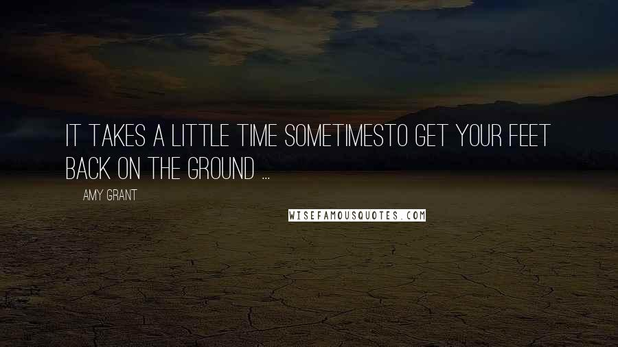 Amy Grant quotes: It takes a little time sometimesTo get your feet back on the ground ...