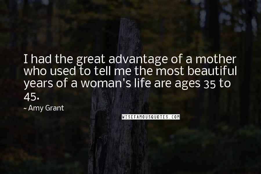 Amy Grant quotes: I had the great advantage of a mother who used to tell me the most beautiful years of a woman's life are ages 35 to 45.