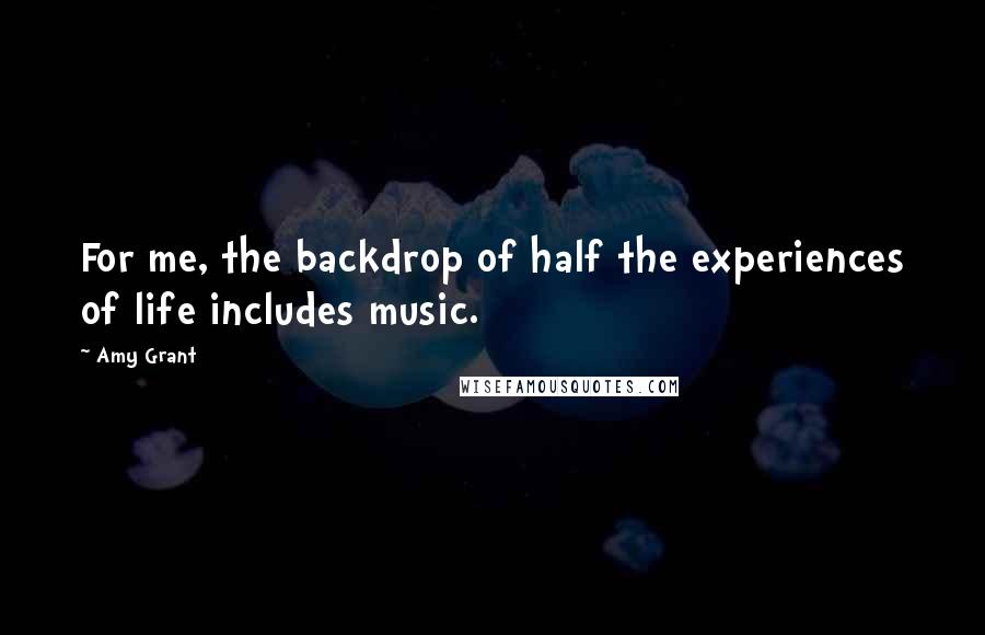 Amy Grant quotes: For me, the backdrop of half the experiences of life includes music.