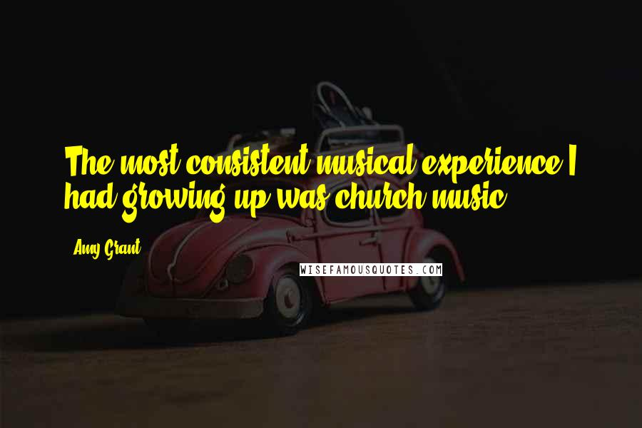 Amy Grant quotes: The most consistent musical experience I had growing up was church music.