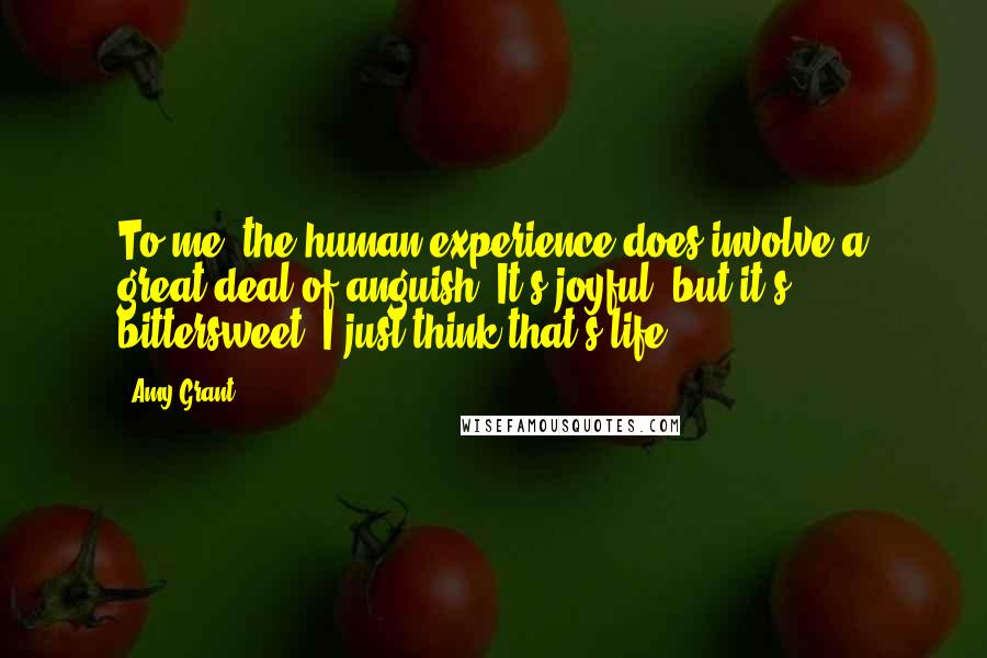 Amy Grant quotes: To me, the human experience does involve a great deal of anguish. It's joyful, but it's bittersweet. I just think that's life.