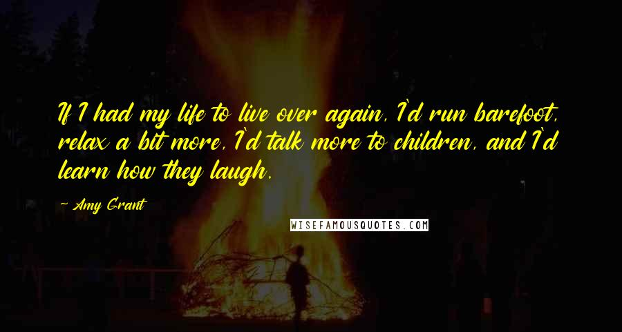 Amy Grant quotes: If I had my life to live over again, I'd run barefoot, relax a bit more, I'd talk more to children, and I'd learn how they laugh.