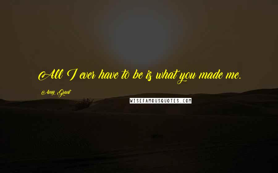 Amy Grant quotes: All I ever have to be is what you made me.