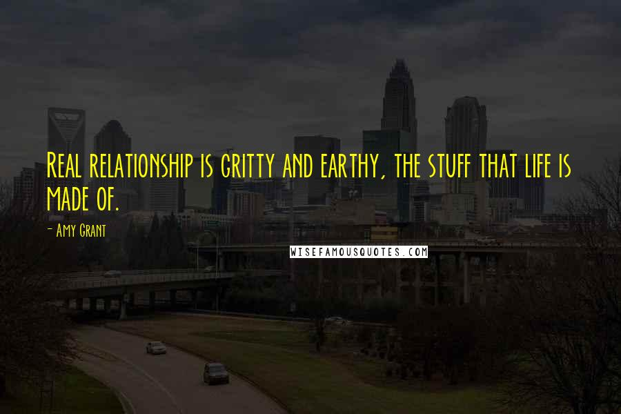 Amy Grant quotes: Real relationship is gritty and earthy, the stuff that life is made of.