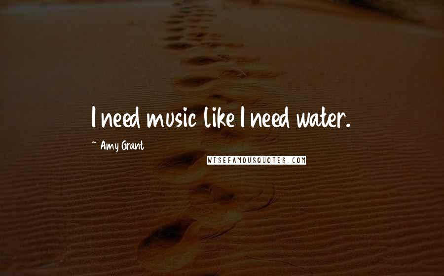Amy Grant quotes: I need music like I need water.
