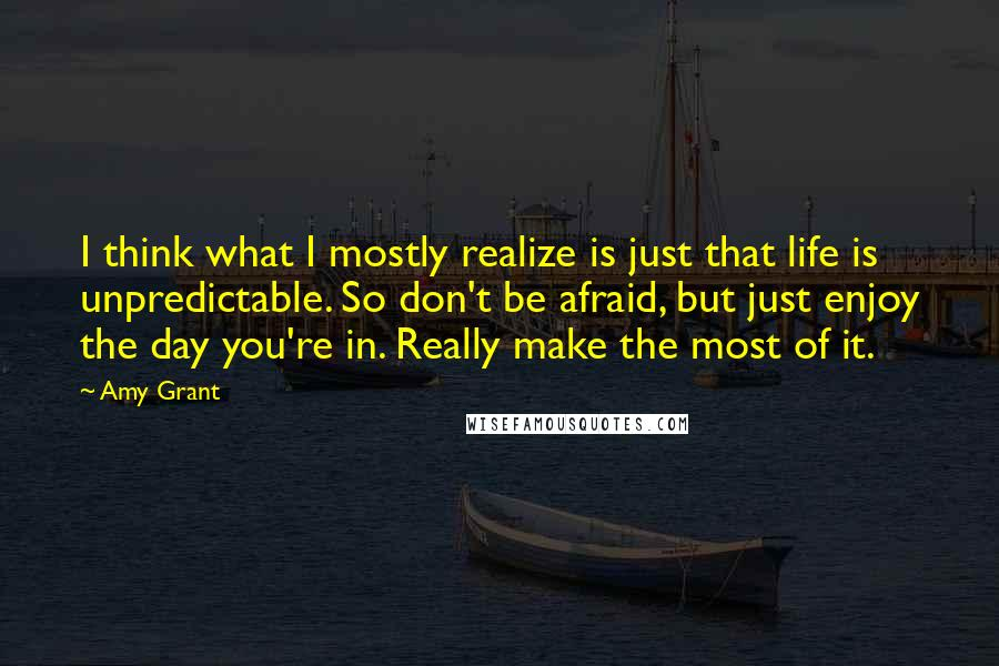 Amy Grant quotes: I think what I mostly realize is just that life is unpredictable. So don't be afraid, but just enjoy the day you're in. Really make the most of it.