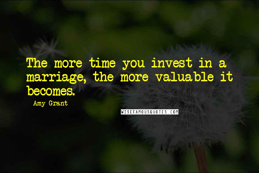 Amy Grant quotes: The more time you invest in a marriage, the more valuable it becomes.