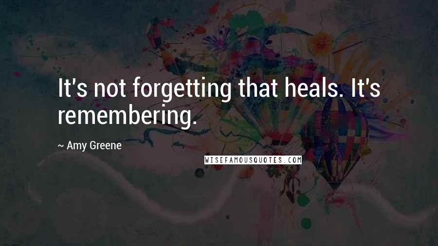 Amy Greene quotes: It's not forgetting that heals. It's remembering.