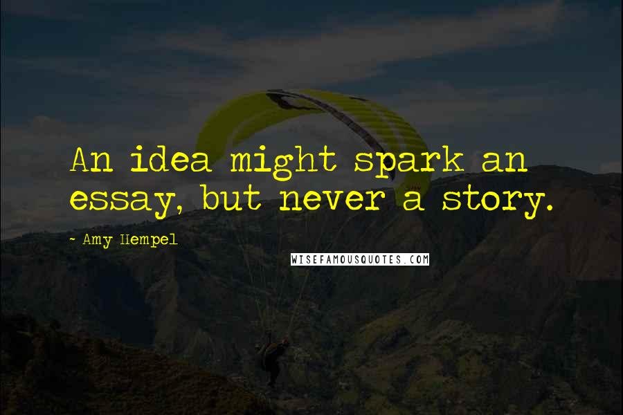 Amy Hempel quotes: An idea might spark an essay, but never a story.