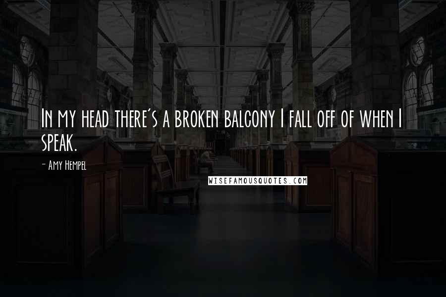 Amy Hempel quotes: In my head there's a broken balcony I fall off of when I speak.