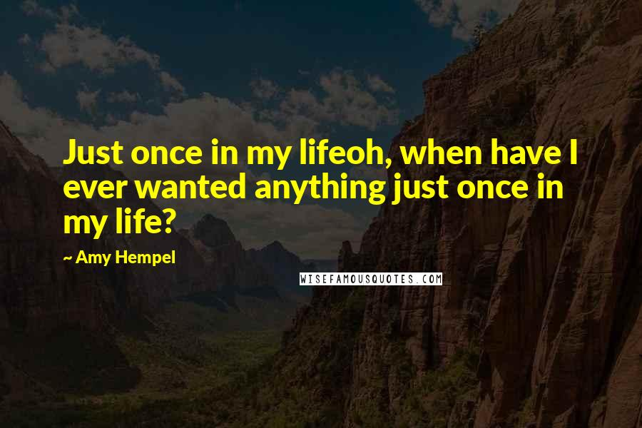 Amy Hempel quotes: Just once in my lifeoh, when have I ever wanted anything just once in my life?