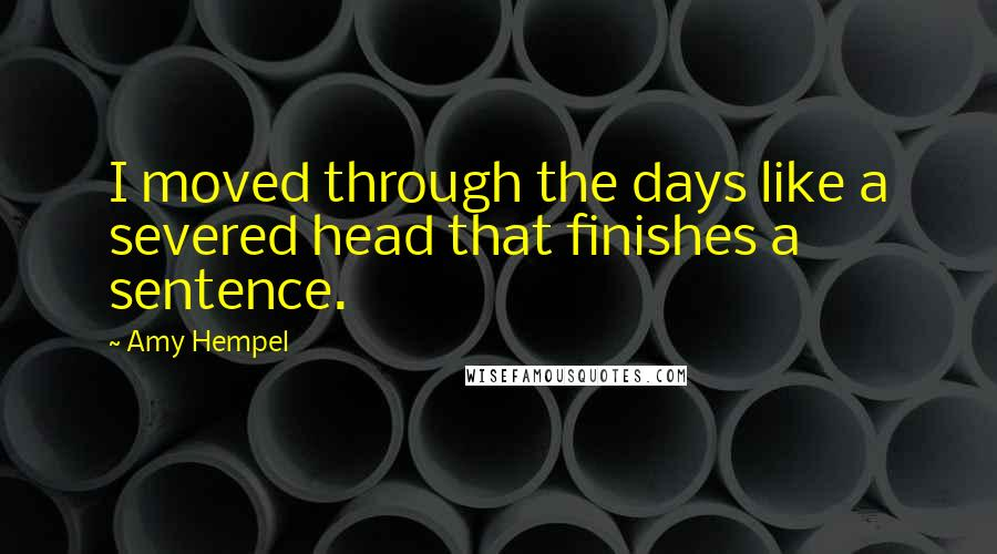 Amy Hempel quotes: I moved through the days like a severed head that finishes a sentence.