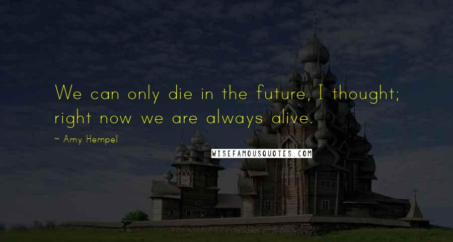Amy Hempel quotes: We can only die in the future, I thought; right now we are always alive.