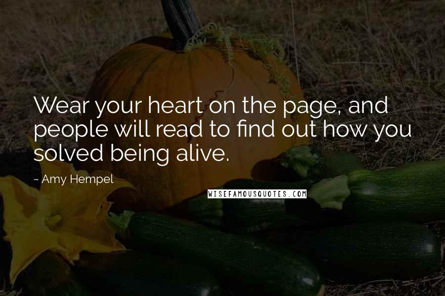 Amy Hempel quotes: Wear your heart on the page, and people will read to find out how you solved being alive.