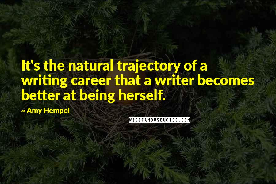 Amy Hempel quotes: It's the natural trajectory of a writing career that a writer becomes better at being herself.