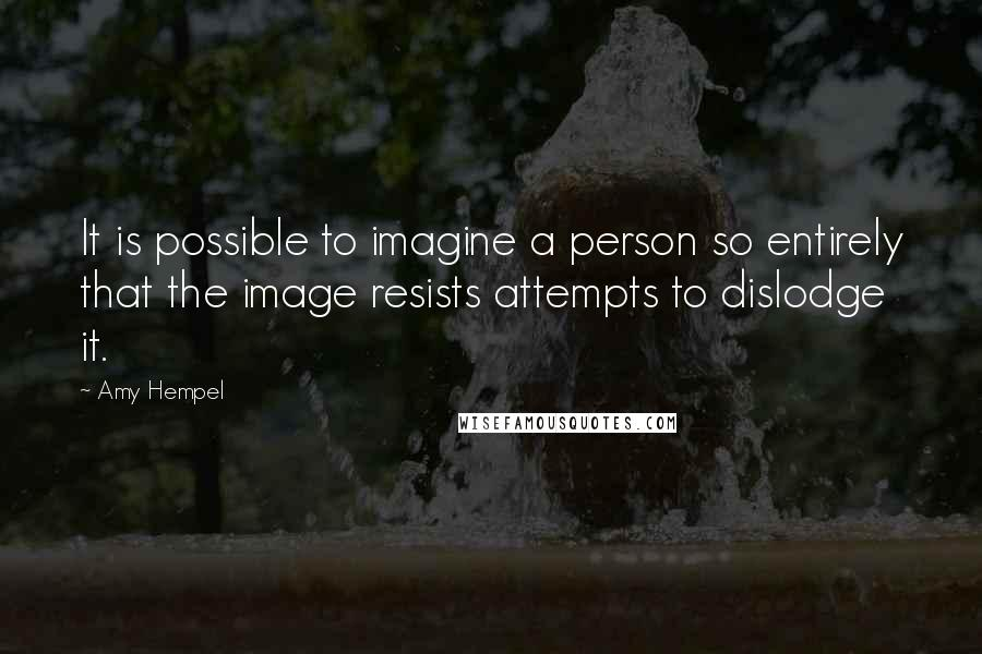 Amy Hempel quotes: It is possible to imagine a person so entirely that the image resists attempts to dislodge it.