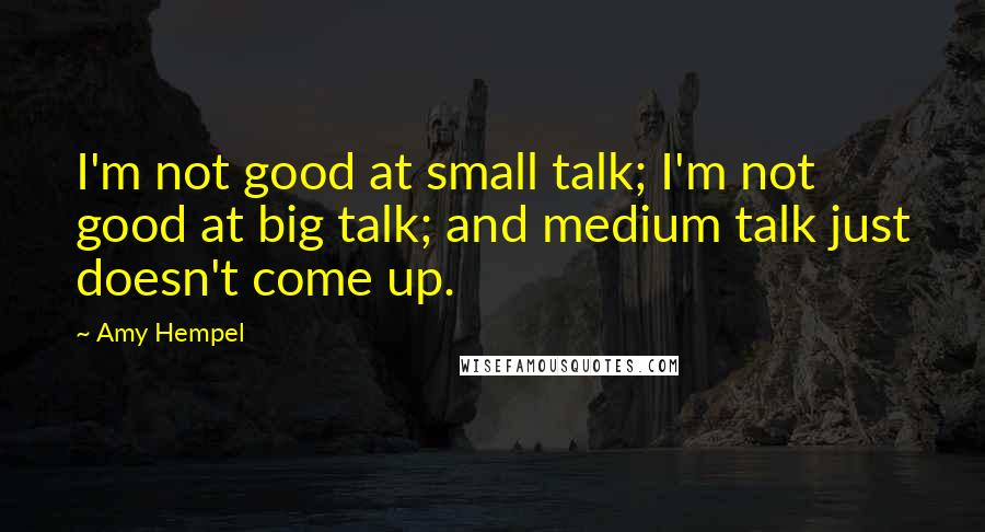 Amy Hempel quotes: I'm not good at small talk; I'm not good at big talk; and medium talk just doesn't come up.