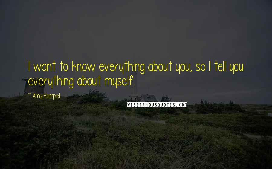 Amy Hempel quotes: I want to know everything about you, so I tell you everything about myself.