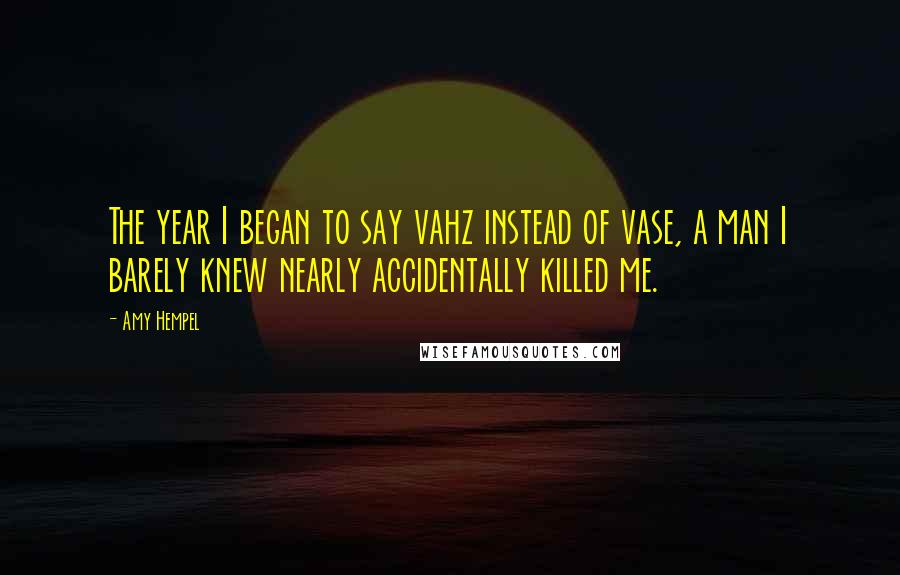 Amy Hempel quotes: The year I began to say vahz instead of vase, a man I barely knew nearly accidentally killed me.