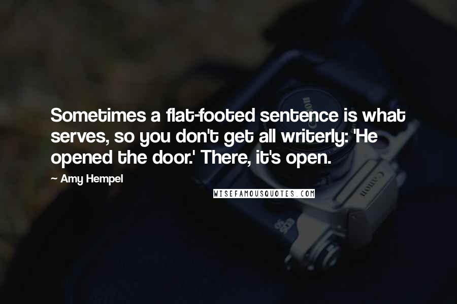 Amy Hempel quotes: Sometimes a flat-footed sentence is what serves, so you don't get all writerly: 'He opened the door.' There, it's open.
