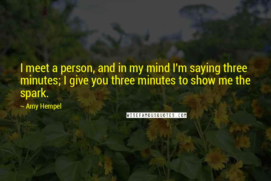 Amy Hempel quotes: I meet a person, and in my mind I'm saying three minutes; I give you three minutes to show me the spark.