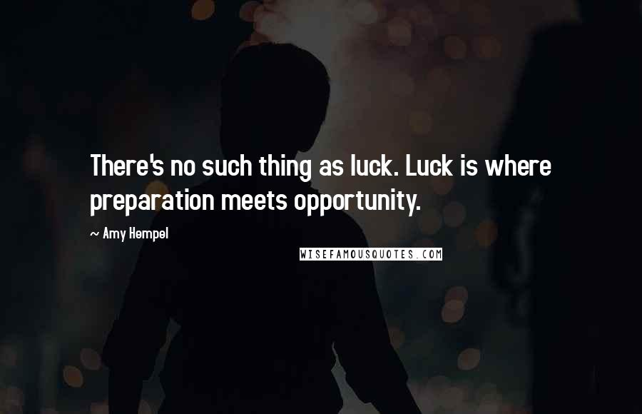 Amy Hempel quotes: There's no such thing as luck. Luck is where preparation meets opportunity.