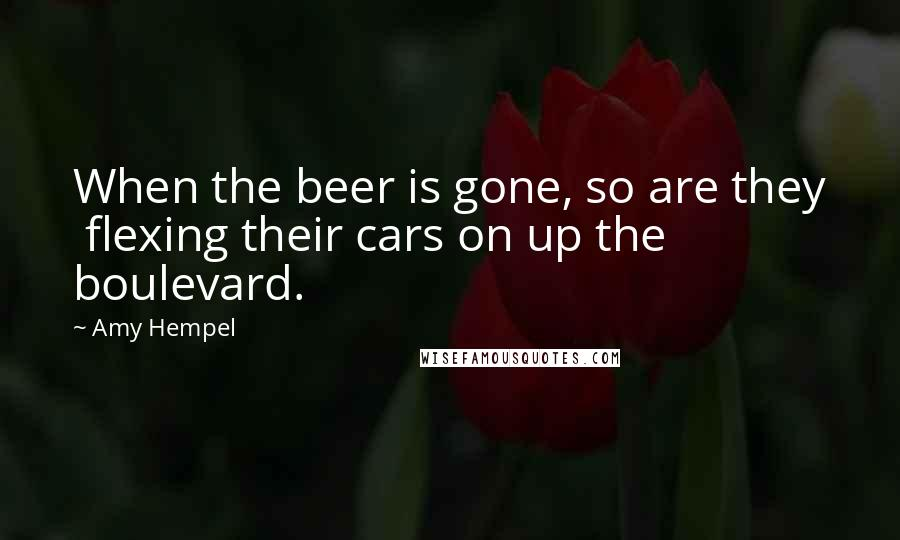 Amy Hempel quotes: When the beer is gone, so are they flexing their cars on up the boulevard.