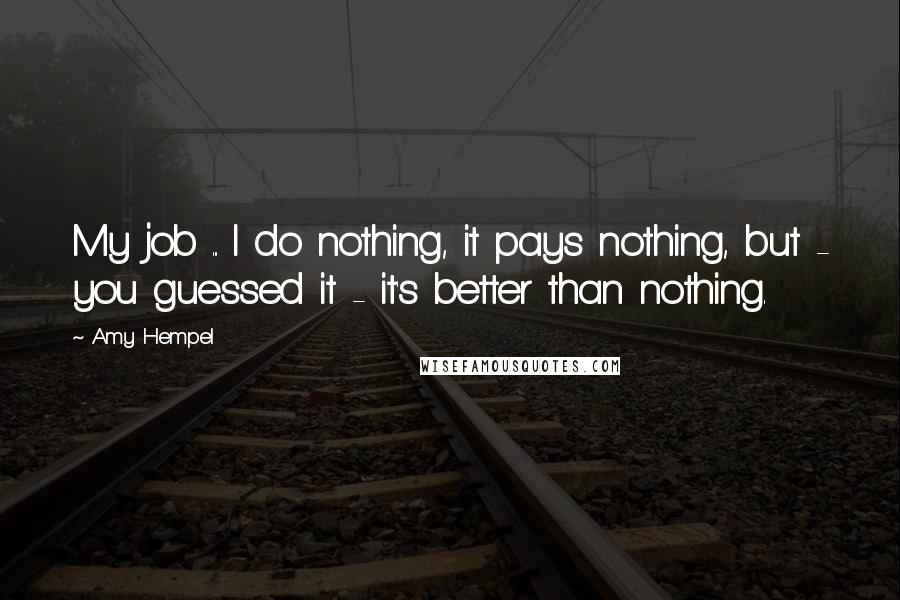 Amy Hempel quotes: My job ... I do nothing, it pays nothing, but - you guessed it - it's better than nothing.