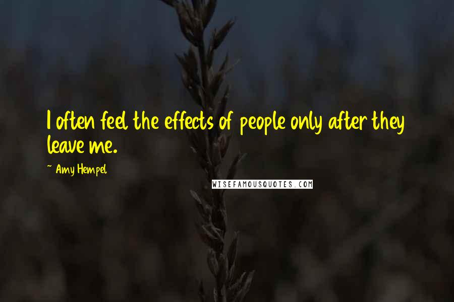 Amy Hempel quotes: I often feel the effects of people only after they leave me.