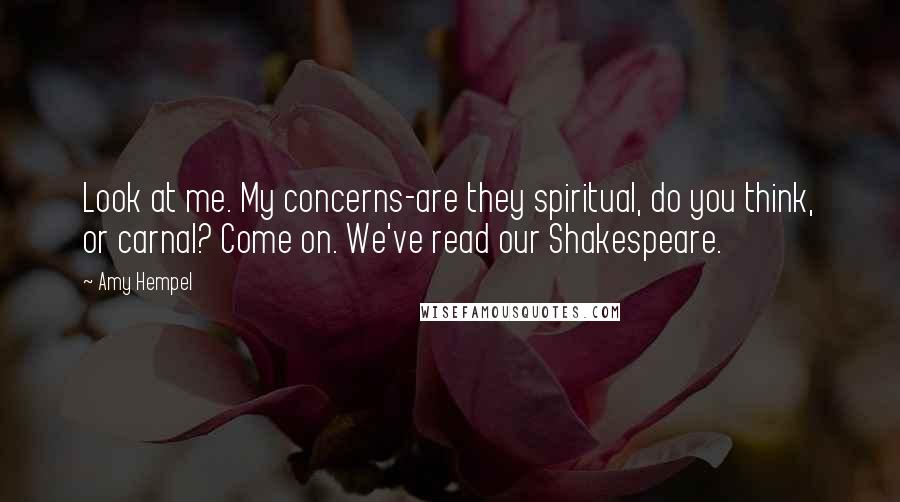 Amy Hempel quotes: Look at me. My concerns-are they spiritual, do you think, or carnal? Come on. We've read our Shakespeare.