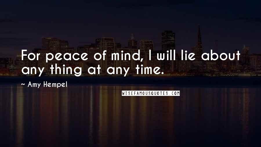 Amy Hempel quotes: For peace of mind, I will lie about any thing at any time.