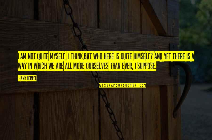 Amy Hempel Quotes By Amy Hempel: I am not quite myself, I think.But who