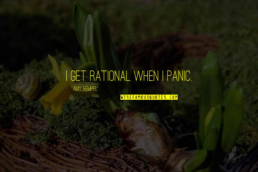 Amy Hempel Quotes By Amy Hempel: I get rational when I panic.