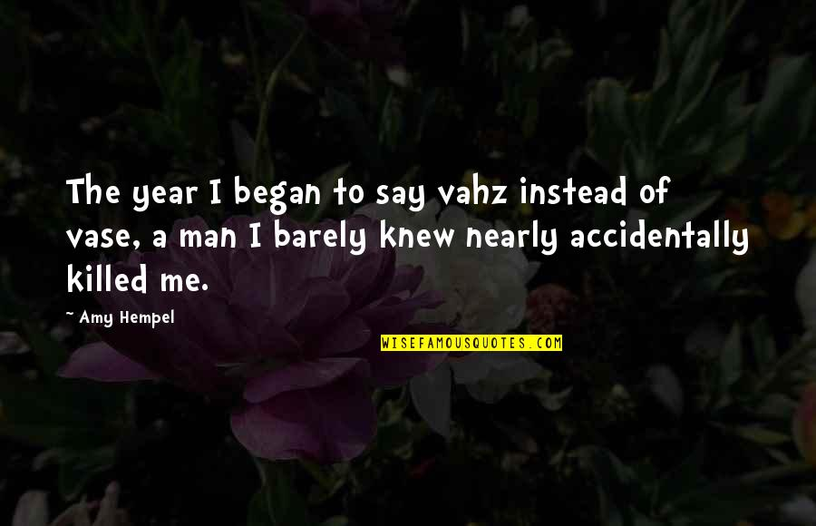 Amy Hempel Quotes By Amy Hempel: The year I began to say vahz instead