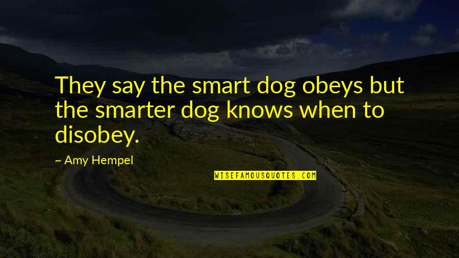 Amy Hempel Quotes By Amy Hempel: They say the smart dog obeys but the