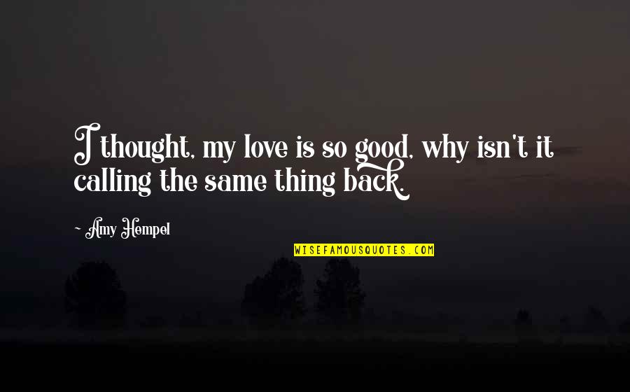 Amy Hempel Quotes By Amy Hempel: I thought, my love is so good, why