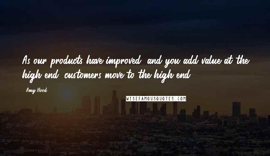 Amy Hood quotes: As our products have improved, and you add value at the high end, customers move to the high end.
