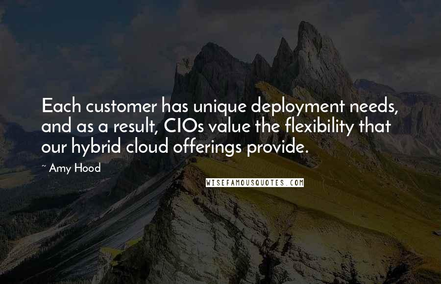 Amy Hood quotes: Each customer has unique deployment needs, and as a result, CIOs value the flexibility that our hybrid cloud offerings provide.