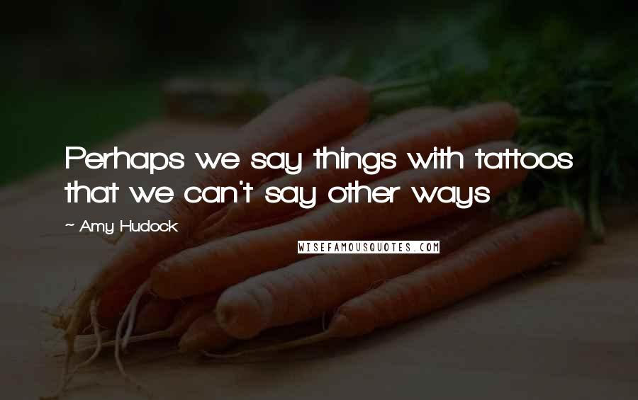 Amy Hudock quotes: Perhaps we say things with tattoos that we can't say other ways