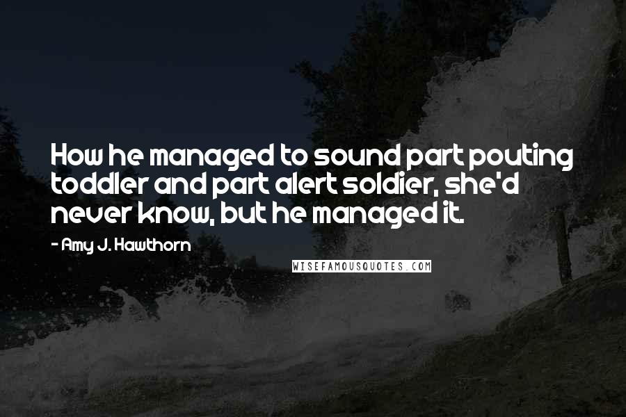 Amy J. Hawthorn quotes: How he managed to sound part pouting toddler and part alert soldier, she'd never know, but he managed it.