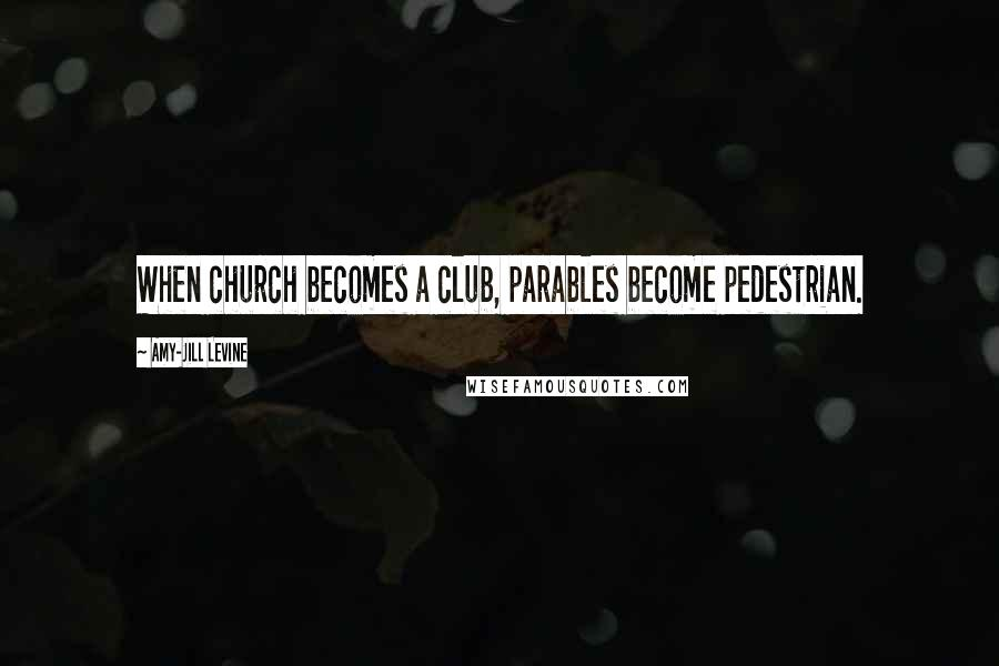 Amy-Jill Levine quotes: When church becomes a club, parables become pedestrian.