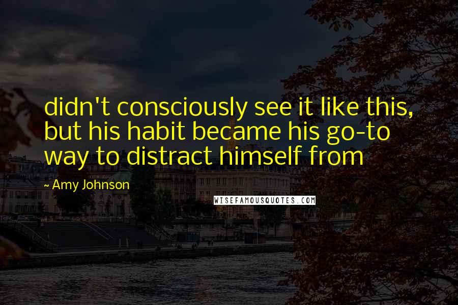 Amy Johnson quotes: didn't consciously see it like this, but his habit became his go-to way to distract himself from