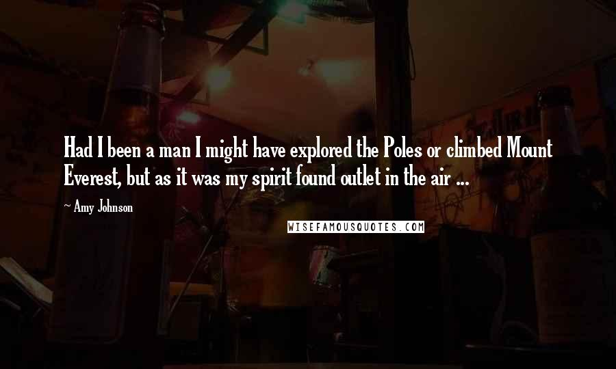 Amy Johnson quotes: Had I been a man I might have explored the Poles or climbed Mount Everest, but as it was my spirit found outlet in the air ...