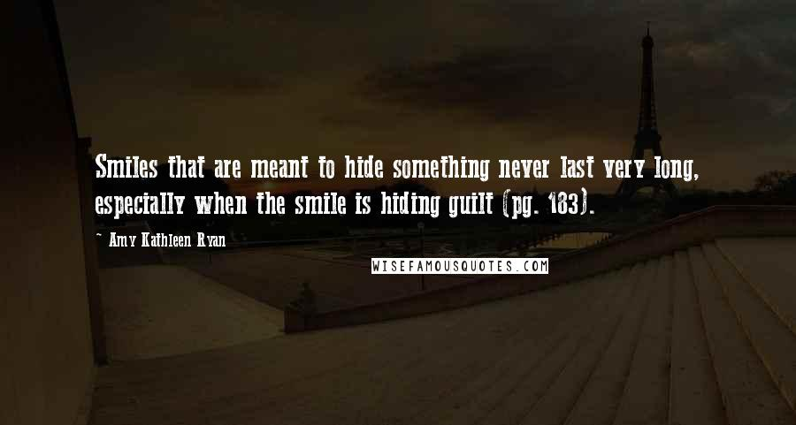 Amy Kathleen Ryan quotes: Smiles that are meant to hide something never last very long, especially when the smile is hiding guilt (pg. 183).