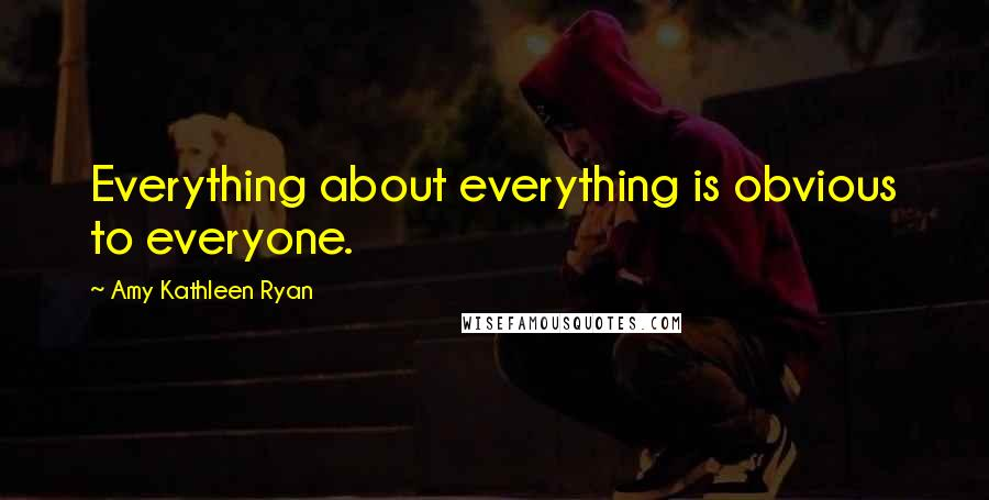 Amy Kathleen Ryan quotes: Everything about everything is obvious to everyone.