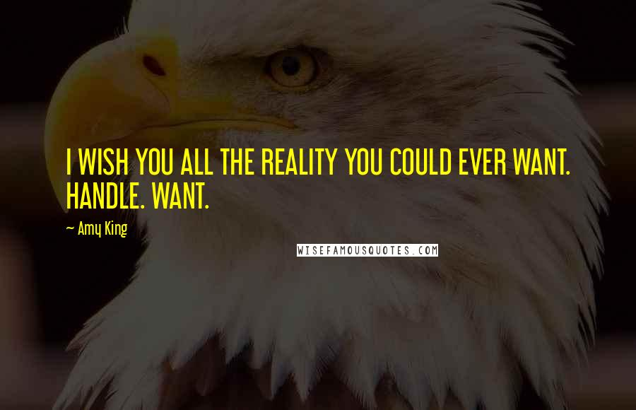 Amy King quotes: I WISH YOU ALL THE REALITY YOU COULD EVER WANT. HANDLE. WANT.