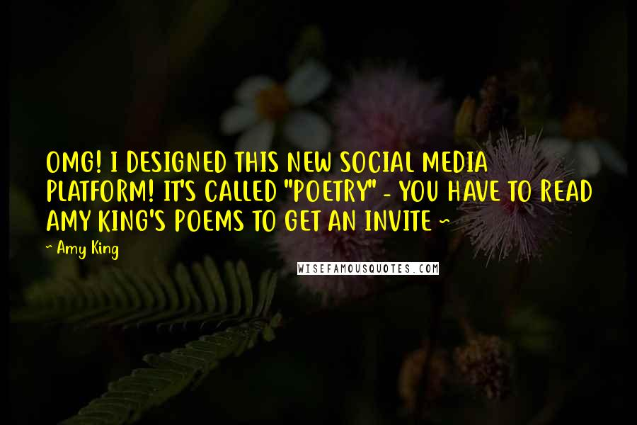 "Amy King quotes: OMG! I DESIGNED THIS NEW SOCIAL MEDIA PLATFORM! IT'S CALLED ""POETRY"" - YOU HAVE TO READ AMY KING'S POEMS TO GET AN INVITE ~"